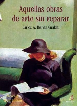 Portada AQUELLAS OBRAS DE ARTE SIN REPARAR - CARLOS A IBAÑEZ GIRALDA - @BECEDARIO