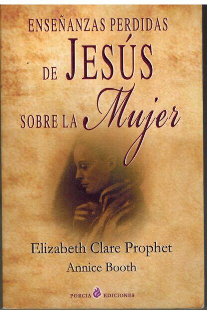 Portada ENSEÑANZAS PERDIDAS DE JESUS SOBRE LA MUJER - ELIZABETH CLARE PROPHET / ANNICE BOOTH - PORCIA
