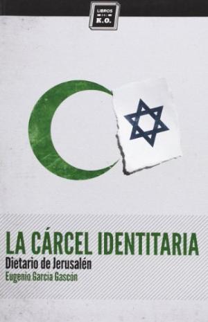 Portada LA CARCEL IDENTITARIA. DIETARIO DE JERUSALEN - EUGENIO GARCIA GASCON - LIBROS DEL KO
