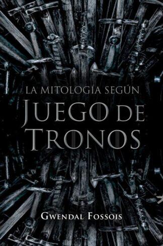 Portada LA MITOLOGÍA SEGÚN JUEGO DE TRONOS - GWENDAL FOSSOIS - MARTINEZ ROCA