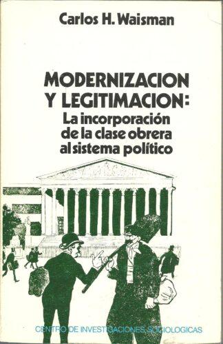 Portada MODERNIZACION Y LEGITIMACION: LA INCORPORACION DE LA CLASE OBRERA AL SISTEMA POLITICO - CARLOS H WAISMAN - CENTRO DE INVESTIGACIONES SOCIOLOGICAS