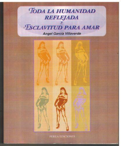 Portada TODA LA HUMANIDAD REFLEJADA Y ESCLAVITUD PARA AMAR - ANGEL GARCIA VILLAVERDE - PEREA