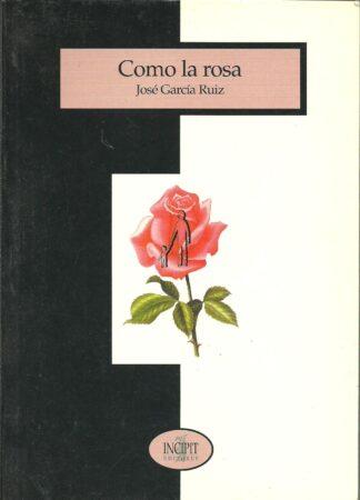 Portada COMO LA ROSA - JOSE GARCIA RUIZ - INCIPIT EDITORES