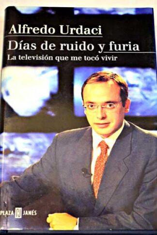 Portada DIAS DE RUIDO Y FURIA. LA TELEVISION QUE ME TOCO VIVIR - ALFREDO URDACI - PLAZA Y JANES
