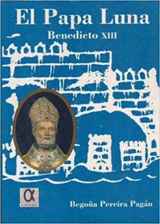Portada EL PAPA LUNA BENEDICTO XIII - BEGOÑA PEREIRA PAGÁN - ALDERABAN