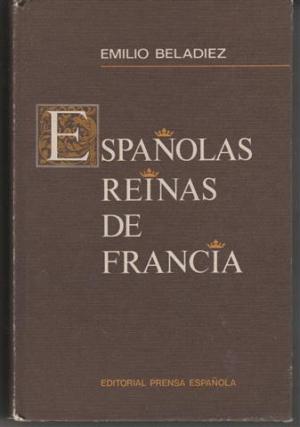 Portada ESPAÑOLAS REINAS DE FRANCIA - EMILIO BELADIEZ - PRENSA ESPAÑOLA