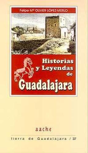 Portada HISTORIAS Y LEYENDAS DE GUADALAJARA - FELIPE MARÍA OLIVIER LÓPEZ-MERLO - AACHE