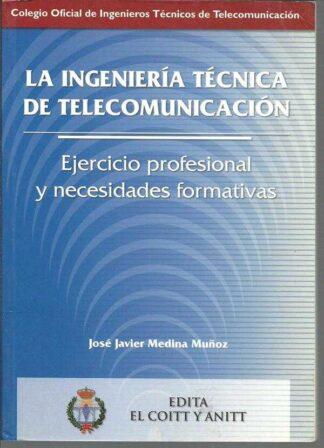 Portada LA INGENERIA TECNICA DE TELECOMUNICACION. EJERCICICIO PROFESIONAL Y NECESIDADES FORMATIVAS - JOSE JAVIER MEDINA MUÑOZ - EL COITT Y ANITT.