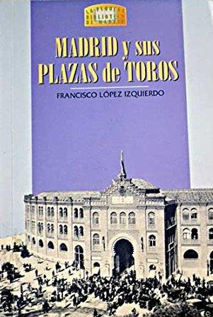 Portada MADRID Y SUS PLAZAS DE TOROS - FRANCISCO LÓPEZ IZQUIERDO - LA LIBRERIA