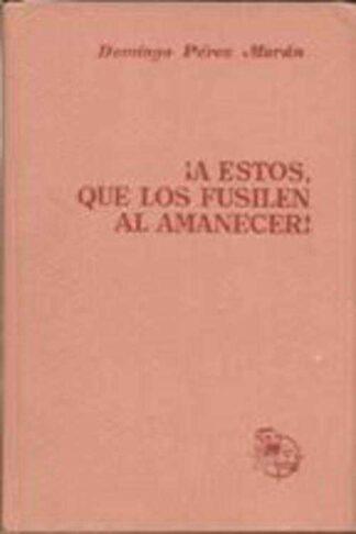 Portada ¡A ESTOS QUE LOS FUSILEN AL AMANECER! - DOMINGO PEREZ MORAN - G DEL TORO EDITOR