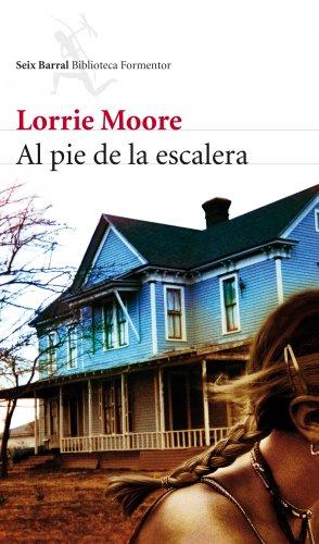 Portada AL PIE DE LA ESCALERA - LORRIE MOORE - SEIX BARRAL
