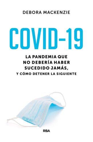 Portada COVID-19. LA PANDEMIA QUE NO DEBERÍA HABER SUCEDIDO JAMÁS, Y CÓMO DETENER LA SIGUIENTE - DEBORA MACKENZIE  - RBA