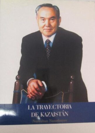 Portada LA TRAYECTORIA DE KAZAJSTAN - NURSULTAN NAZARBAYEV - EMBAJADA DE KAZAJSTAN EN MADRID