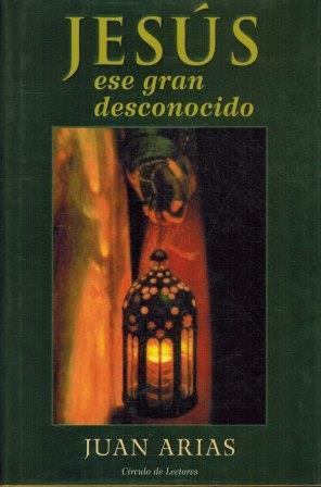 Portada JESUS ESE GRAN DESCONOCIDO - JUAN ARIAS - CIRCULO DE LECTORES