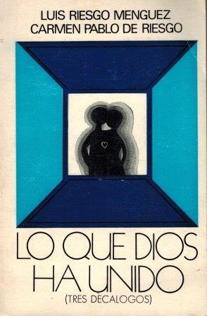 Portada LO QUE DIOS HA UNIDO (TRES DECALOGOS) - LUIS RIESGO MENGUEZ / CARMEN PABLO DE RIESGO - ESPASA